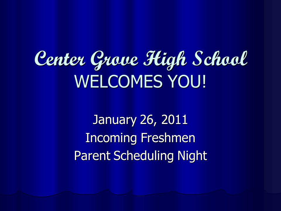 Center Grove High School WELCOMES YOU! January 26, 2011 Incoming Freshmen Parent Scheduling Night