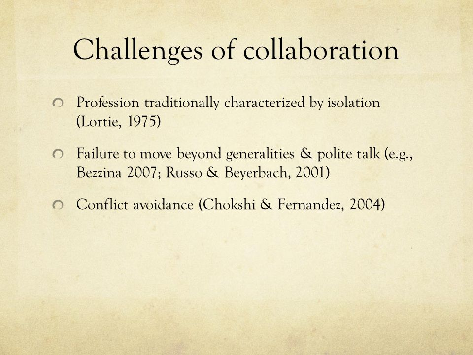 Challenges of collaboration Profession traditionally characterized by isolation (Lortie, 1975) Failure to move beyond generalities & polite talk (e.g., Bezzina 2007; Russo & Beyerbach, 2001) Conflict avoidance (Chokshi & Fernandez, 2004)