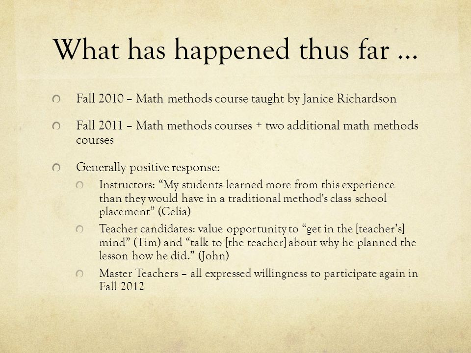 What has happened thus far … Fall 2010 – Math methods course taught by Janice Richardson Fall 2011 – Math methods courses + two additional math methods courses Generally positive response: Instructors: My students learned more from this experience than they would have in a traditional method s class school placement (Celia) Teacher candidates: value opportunity to get in the [teachers] mind (Tim) and talk to [the teacher] about why he planned the lesson how he did.