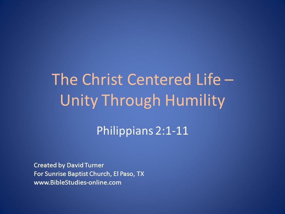 The Christ Centered Life – Unity Through Humility Philippians 2:1-11 Created by David Turner For Sunrise Baptist Church, El Paso, TX www.BibleStudies-online.com