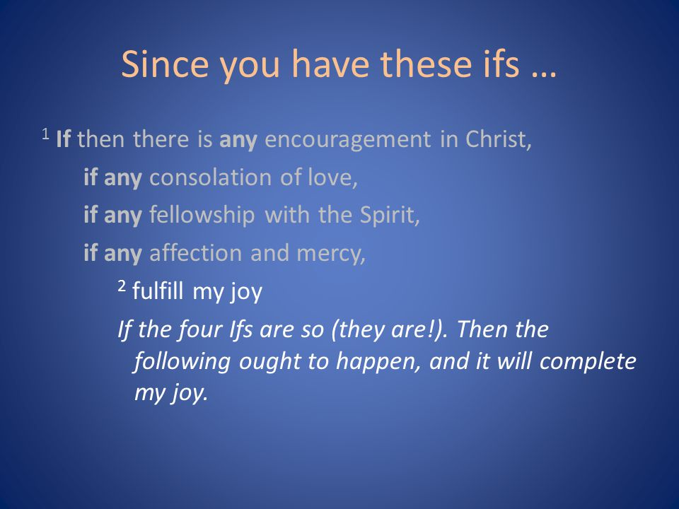 Since you have these ifs … 1 If then there is any encouragement in Christ, if any consolation of love, if any fellowship with the Spirit, if any affection and mercy, 2 fulfill my joy If the four Ifs are so (they are!).