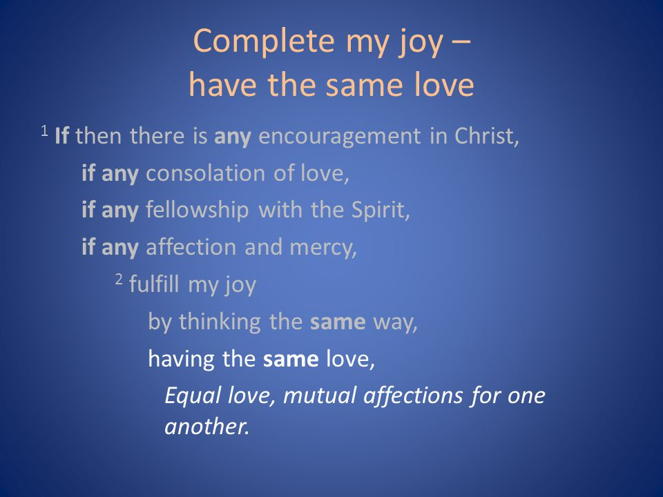 Complete my joy – have the same love 1 If then there is any encouragement in Christ, if any consolation of love, if any fellowship with the Spirit, if any affection and mercy, 2 fulfill my joy by thinking the same way, having the same love, Equal love, mutual affections for one another.