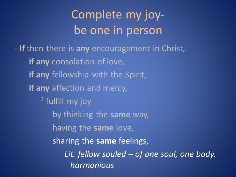 Complete my joy- be one in person 1 If then there is any encouragement in Christ, if any consolation of love, if any fellowship with the Spirit, if any affection and mercy, 2 fulfill my joy by thinking the same way, having the same love, sharing the same feelings, Lit.