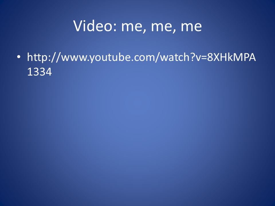 Video: me, me, me http://www.youtube.com/watch?v=8XHkMPA 1334