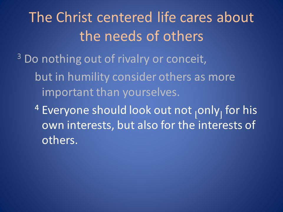 The Christ centered life cares about the needs of others 3 Do nothing out of rivalry or conceit, but in humility consider others as more important than yourselves.