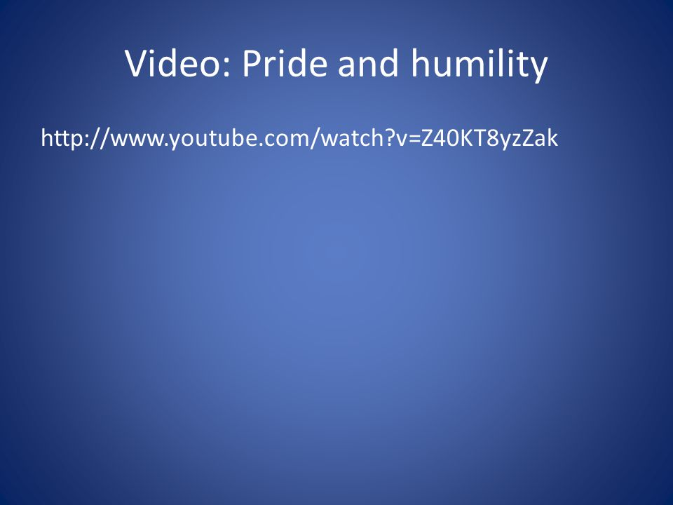 Video: Pride and humility http://www.youtube.com/watch?v=Z40KT8yzZak