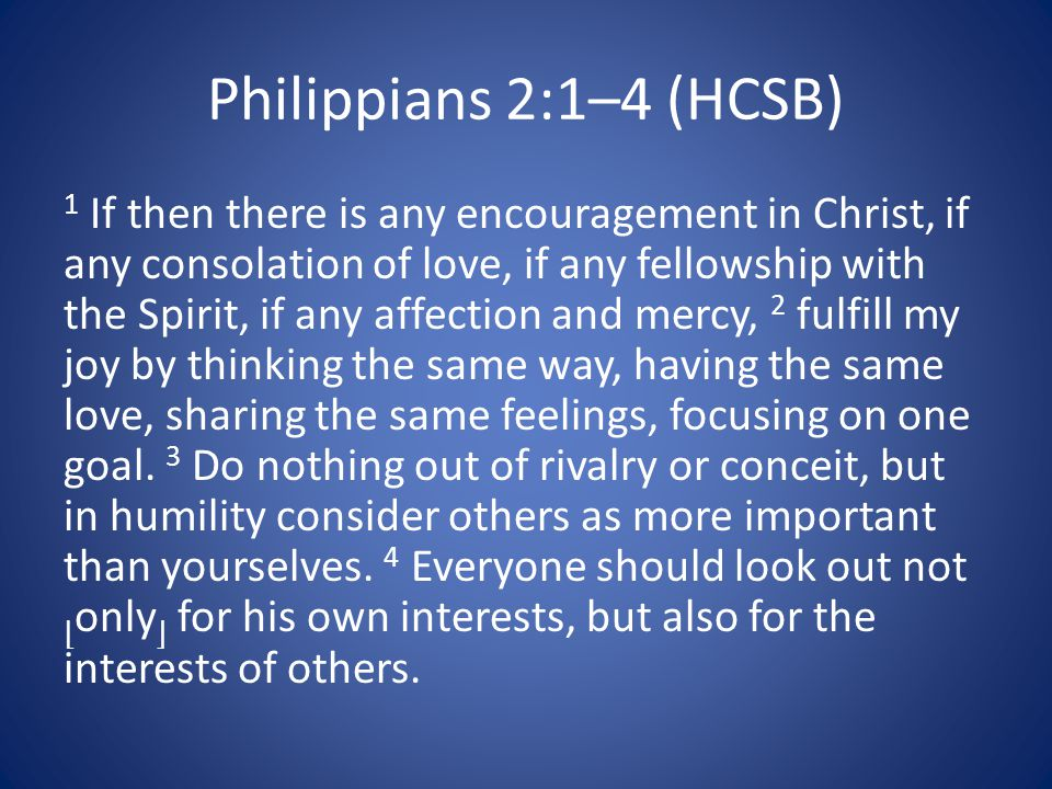 Philippians 2:1–4 (HCSB) 1 If then there is any encouragement in Christ, if any consolation of love, if any fellowship with the Spirit, if any affection and mercy, 2 fulfill my joy by thinking the same way, having the same love, sharing the same feelings, focusing on one goal.