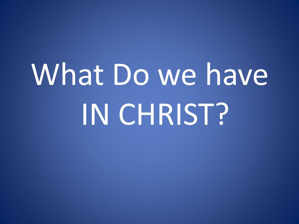 What Do we have IN CHRIST?