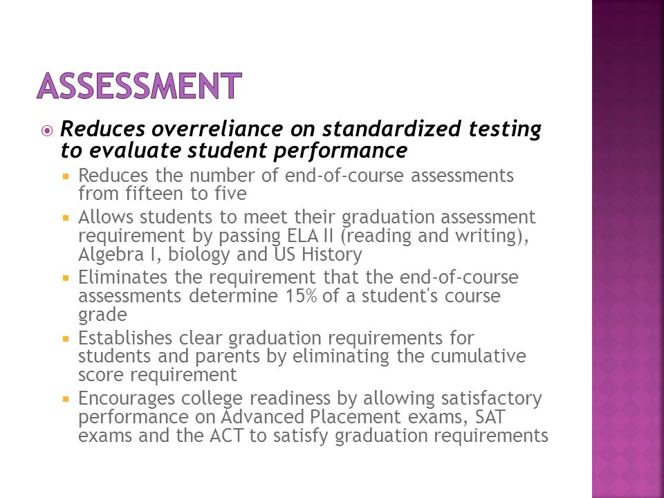 Reduces overreliance on standardized testing to evaluate student performance Reduces the number of end-of-course assessments from fifteen to five Allo