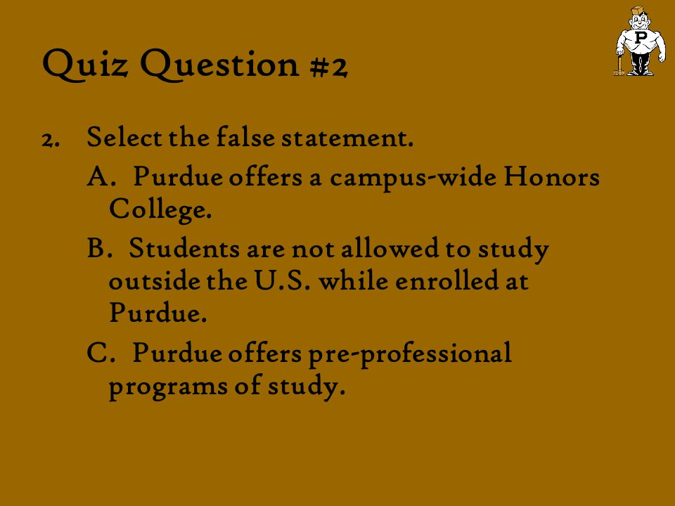 Quiz Question #2 2.Select the false statement. A. Purdue offers a campus-wide Honors College. B. Students are not allowed to study outside the U.S. wh