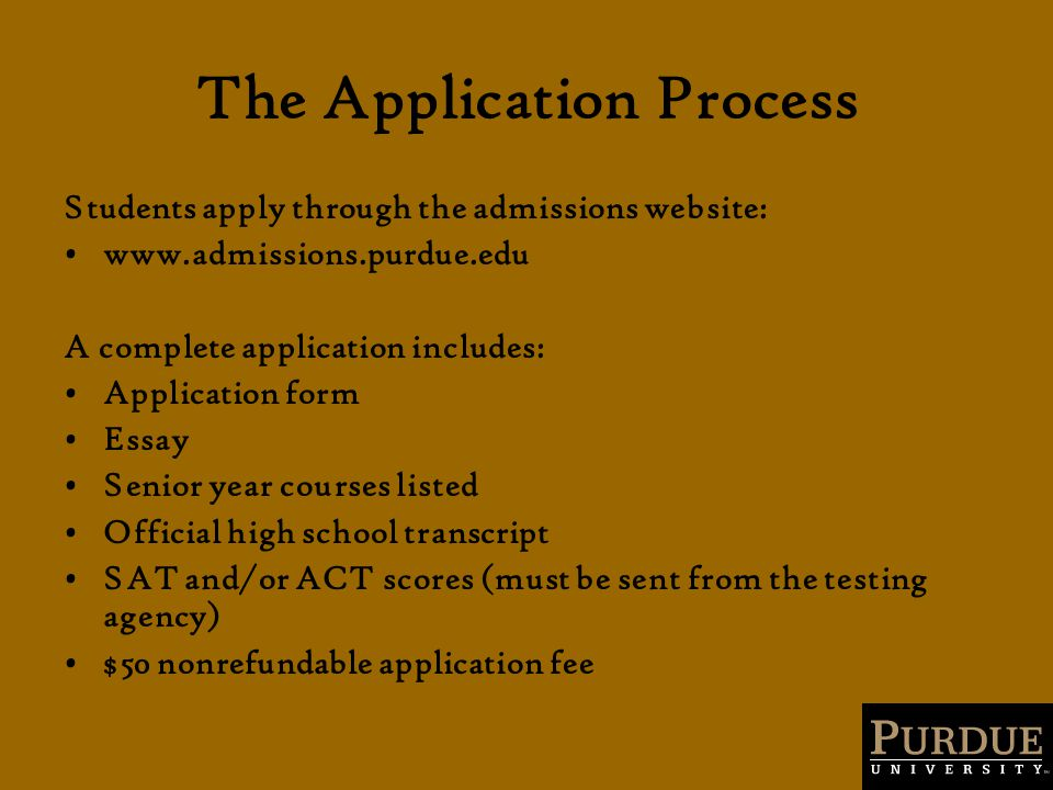 The Application Process Students apply through the admissions website: www.admissions.purdue.edu A complete application includes: Application form Essay Senior year courses listed Official high school transcript SAT and/or ACT scores (must be sent from the testing agency) $50 nonrefundable application fee
