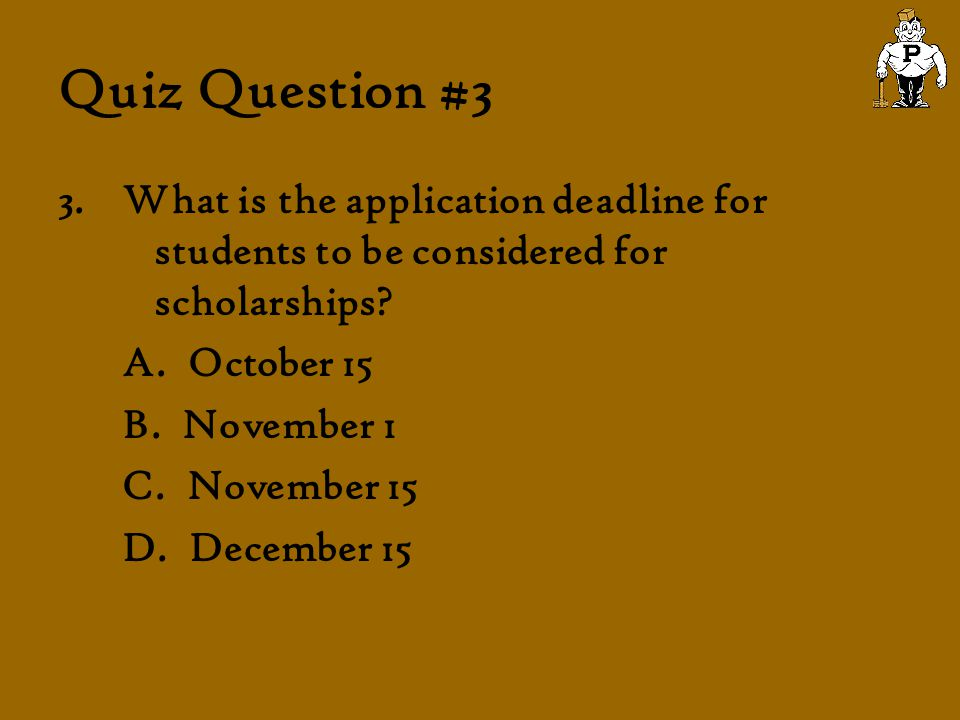 Quiz Question #3 3.What is the application deadline for students to be considered for scholarships? A. October 15 B. November 1 C. November 15 D. Dece