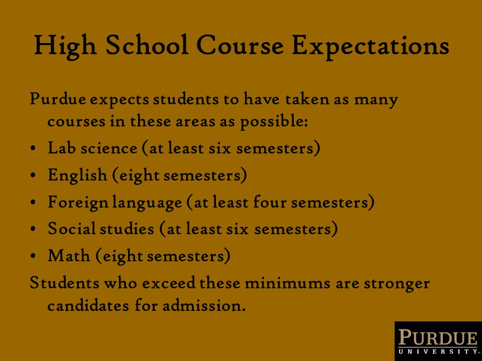 High School Course Expectations Purdue expects students to have taken as many courses in these areas as possible: Lab science (at least six semesters) English (eight semesters) Foreign language (at least four semesters) Social studies (at least six semesters) Math (eight semesters) Students who exceed these minimums are stronger candidates for admission.