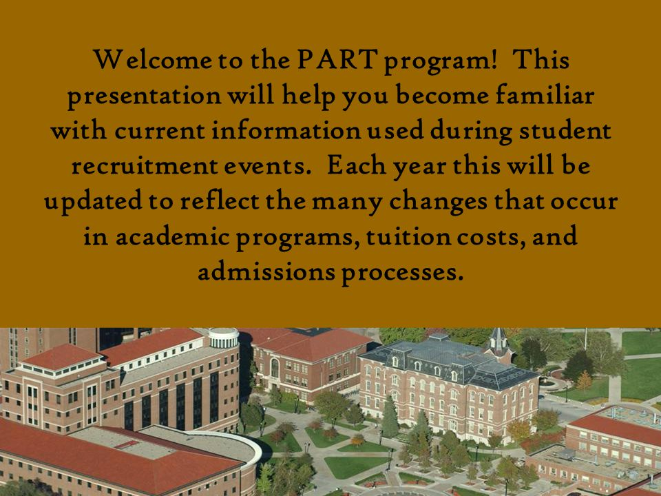 Welcome to the PART program! This presentation will help you become familiar with current information used during student recruitment events. Each yea