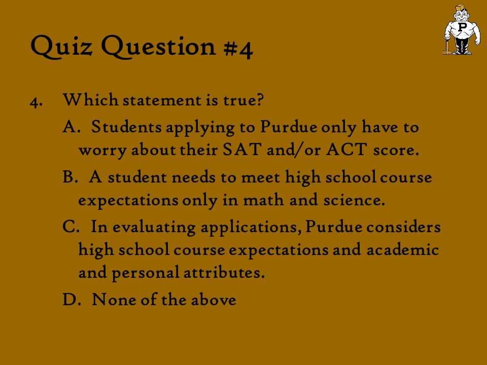 Quiz Question #4 4.Which statement is true? A. Students applying to Purdue only have to worry about their SAT and/or ACT score. B. A student needs to
