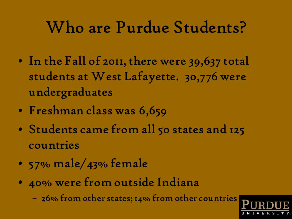 Who are Purdue Students? In the Fall of 2011, there were 39,637 total students at West Lafayette. 30,776 were undergraduates Freshman class was 6,659