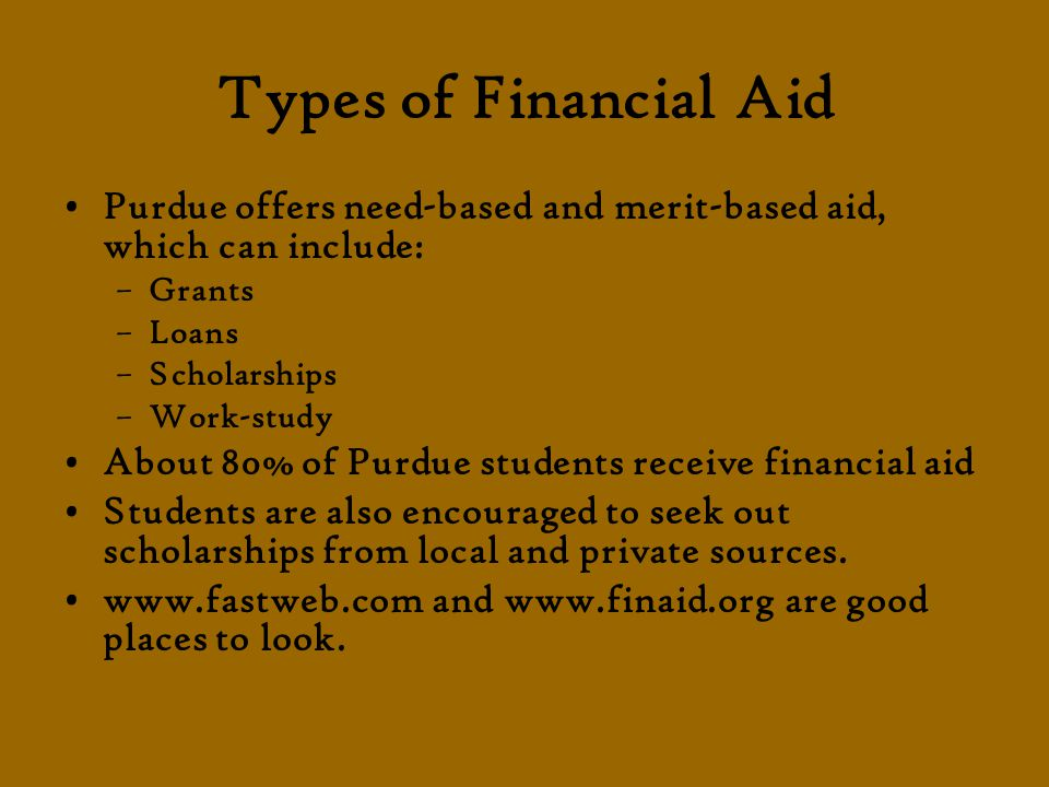 Types of Financial Aid Purdue offers need-based and merit-based aid, which can include: –Grants –Loans –Scholarships –Work-study About 80% of Purdue students receive financial aid Students are also encouraged to seek out scholarships from local and private sources.