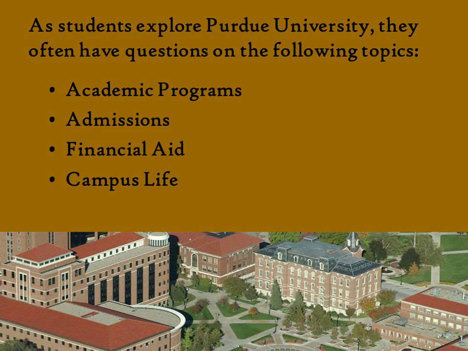 As students explore Purdue University, they often have questions on the following topics: Academic Programs Admissions Financial Aid Campus Life