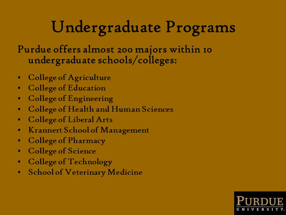Undergraduate Programs Purdue offers almost 200 majors within 10 undergraduate schools/colleges: College of Agriculture College of Education College of Engineering College of Health and Human Sciences College of Liberal Arts Krannert School of Management College of Pharmacy College of Science College of Technology School of Veterinary Medicine