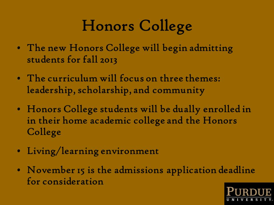 Honors College The new Honors College will begin admitting students for fall 2013 The curriculum will focus on three themes: leadership, scholarship, and community Honors College students will be dually enrolled in in their home academic college and the Honors College Living/learning environment November 15 is the admissions application deadline for consideration