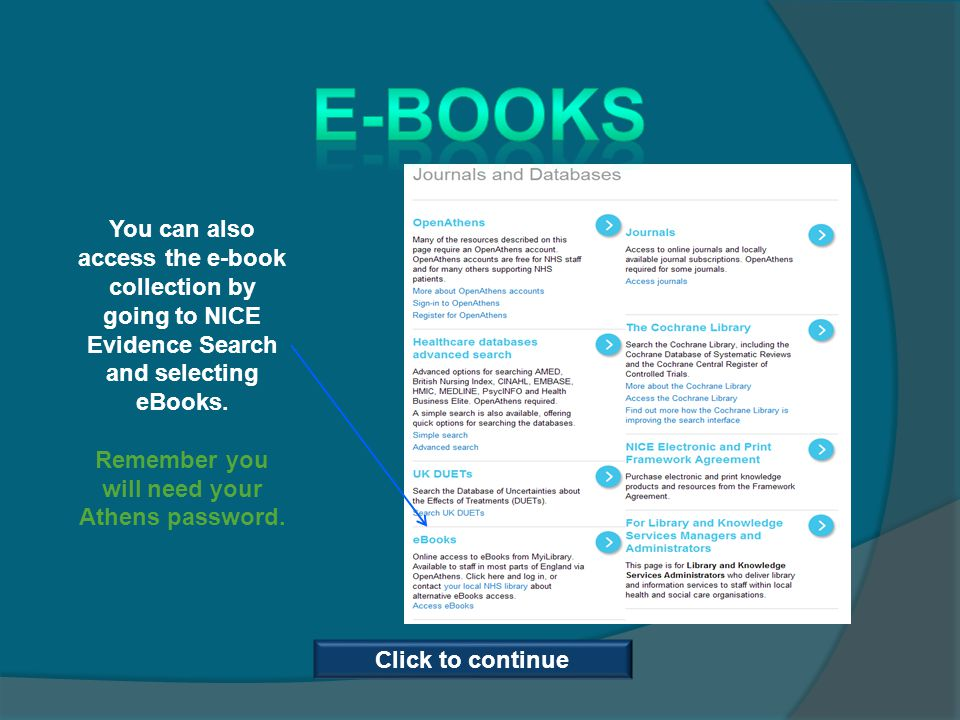 You can also access the e-book collection by going to NICE Evidence Search and selecting eBooks. Remember you will need your Athens password. Click to