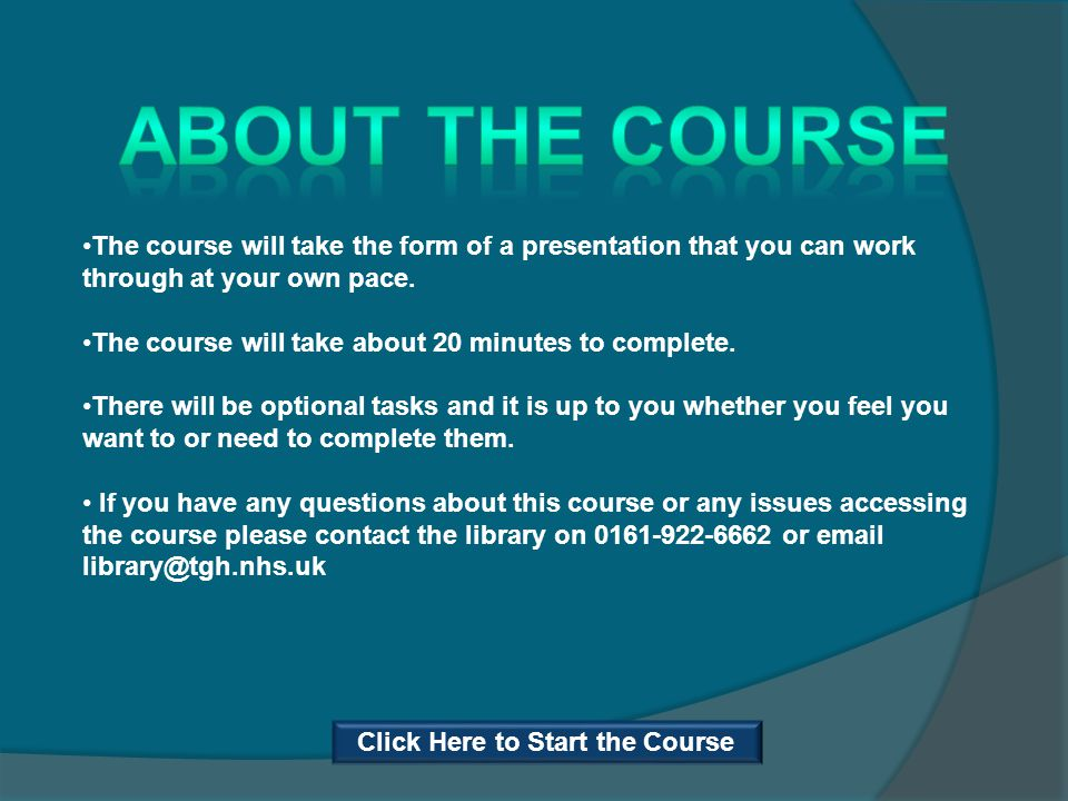 The course will take the form of a presentation that you can work through at your own pace. The course will take about 20 minutes to complete. There w