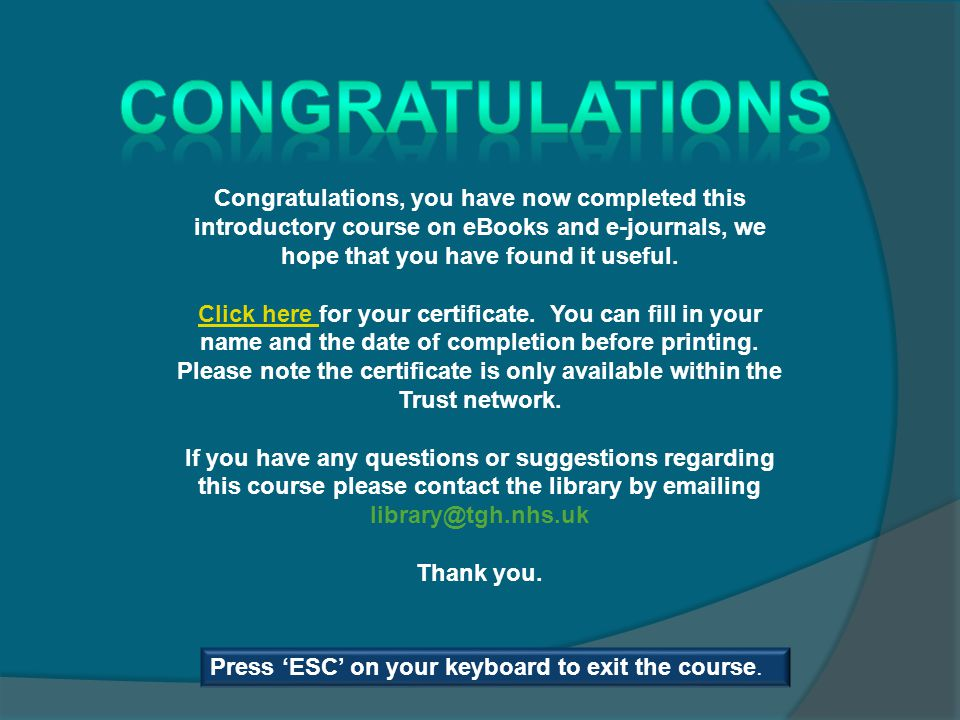 Congratulations, you have now completed this introductory course on eBooks and e-journals, we hope that you have found it useful. Click here Click her