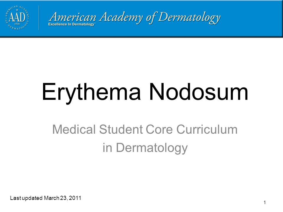 Erythema Nodosum Medical Student Core Curriculum in Dermatology Last updated March 23, 2011 1
