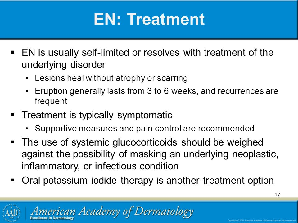 EN: Treatment EN is usually self-limited or resolves with treatment of the underlying disorder Lesions heal without atrophy or scarring Eruption gener