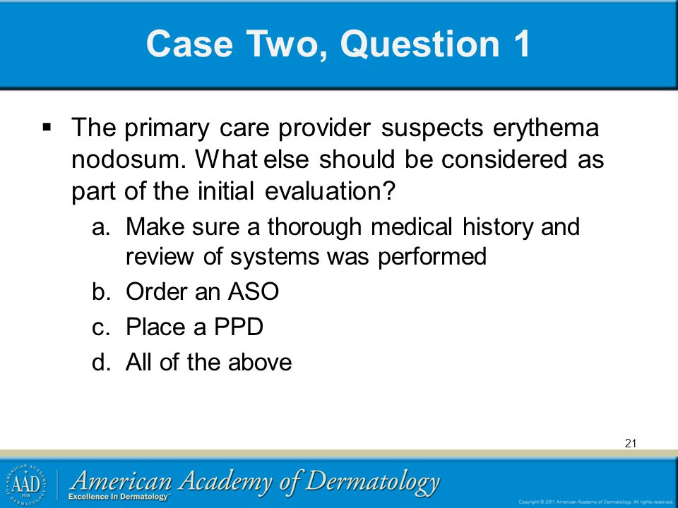 Case Two, Question 1 The primary care provider suspects erythema nodosum. What else should be considered as part of the initial evaluation? a.Make sur