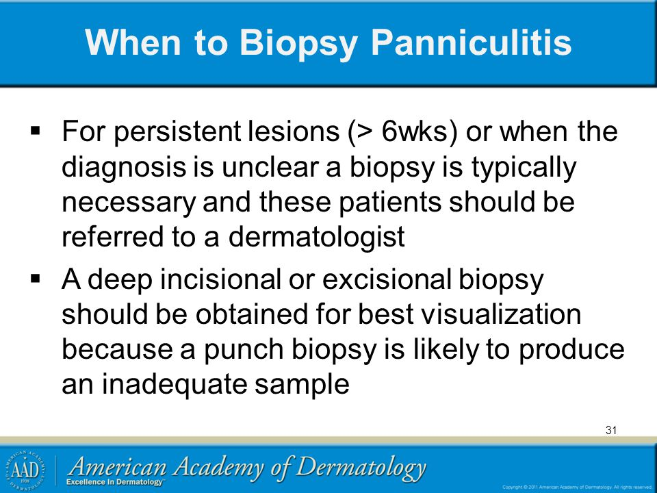 When to Biopsy Panniculitis For persistent lesions (> 6wks) or when the diagnosis is unclear a biopsy is typically necessary and these patients should