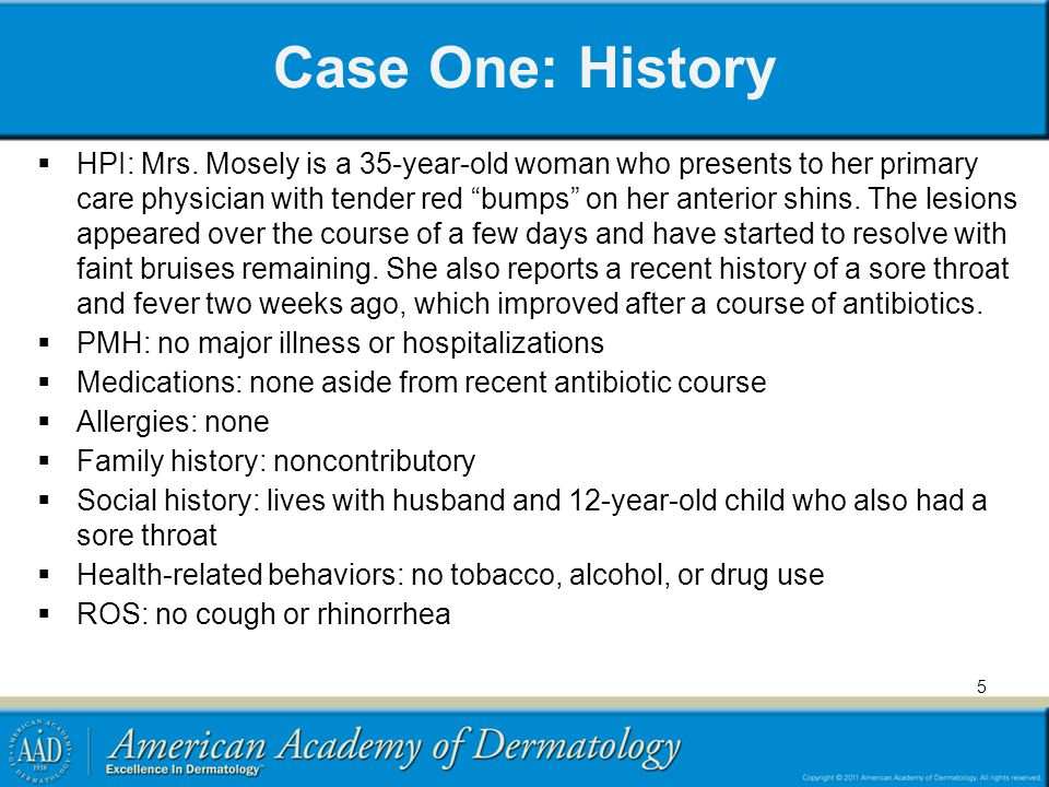 Case One: History HPI: Mrs. Mosely is a 35-year-old woman who presents to her primary care physician with tender red bumps on her anterior shins. The