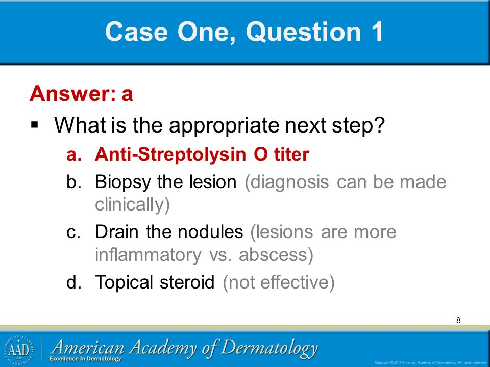 Case One, Question 1 Answer: a What is the appropriate next step? a.Anti-Streptolysin O titer b.Biopsy the lesion (diagnosis can be made clinically) c