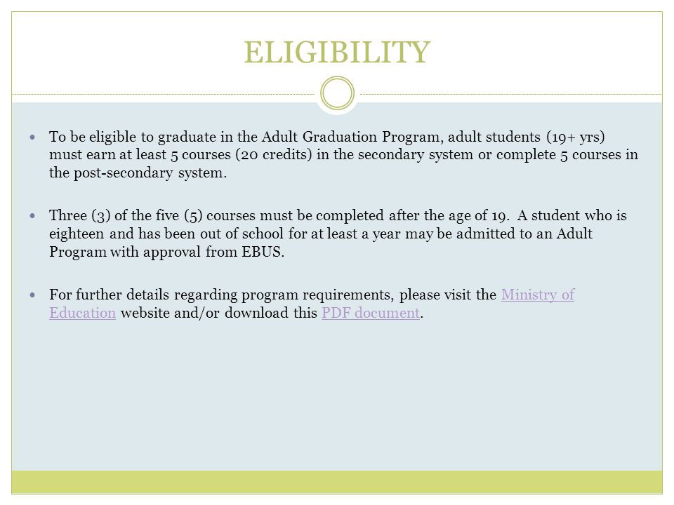 ELIGIBILITY To be eligible to graduate in the Adult Graduation Program, adult students (19+ yrs) must earn at least 5 courses (20 credits) in the secondary system or complete 5 courses in the post-secondary system.