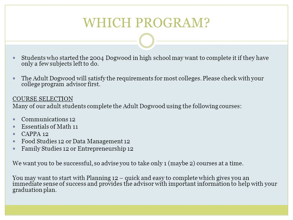 WHICH PROGRAM? Students who started the 2004 Dogwood in high school may want to complete it if they have only a few subjects left to do. The Adult Dog