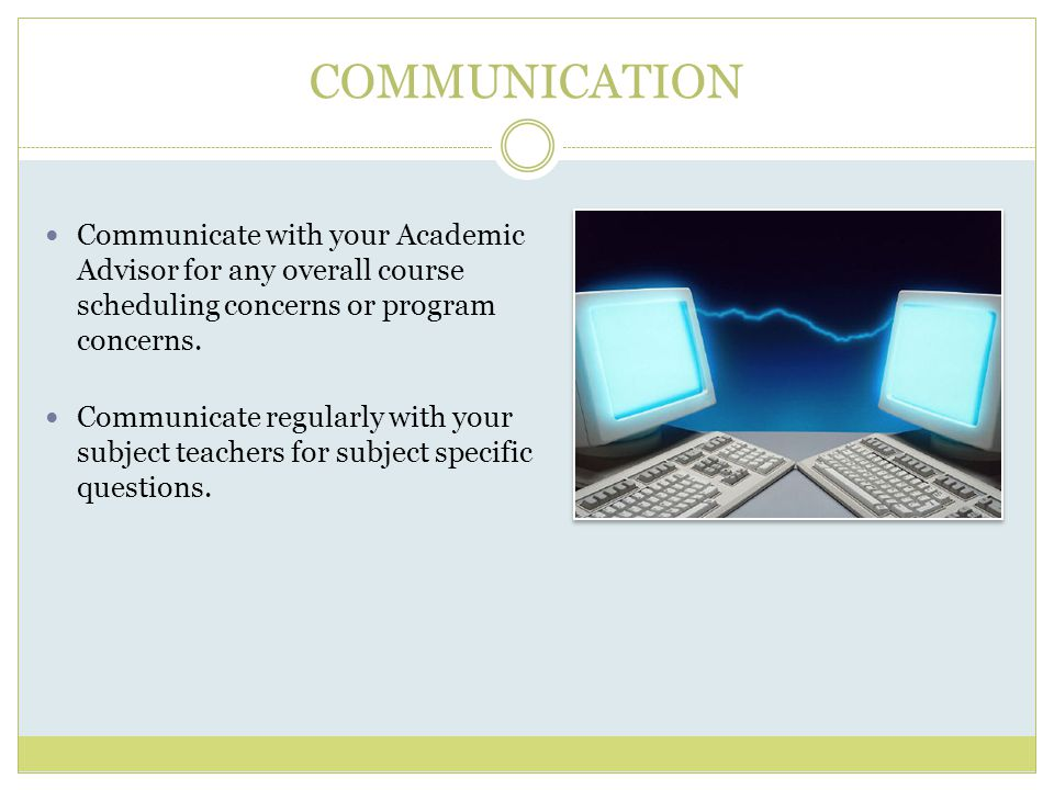 COMMUNICATION Communicate with your Academic Advisor for any overall course scheduling concerns or program concerns.