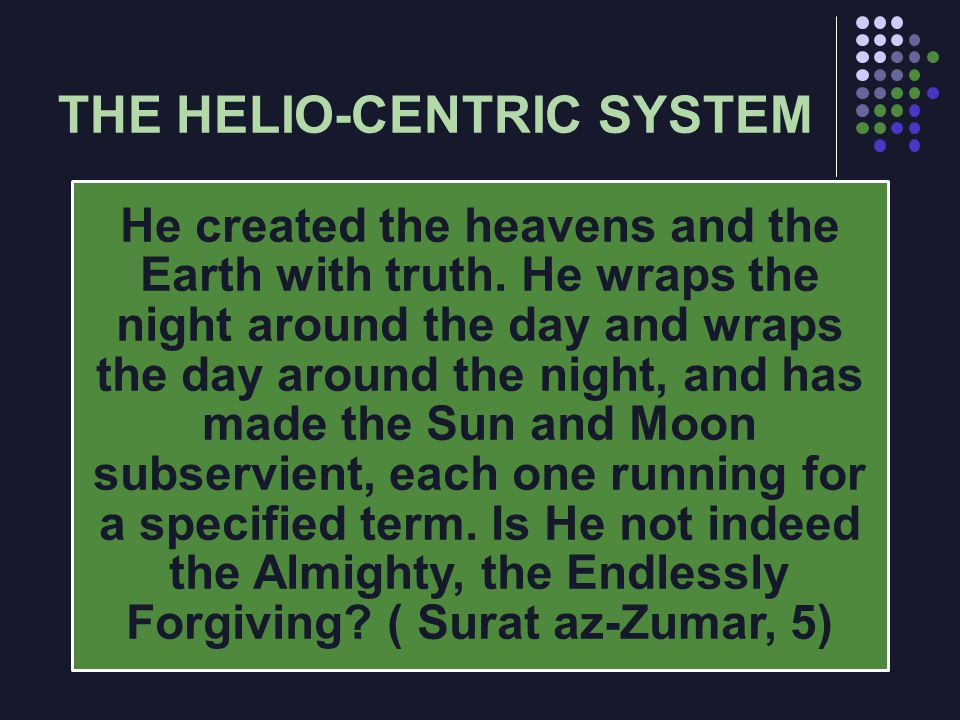 THE HELIO-CENTRIC SYSTEM He created the heavens and the Earth with truth. He wraps the night around the day and wraps the day around the night, and ha