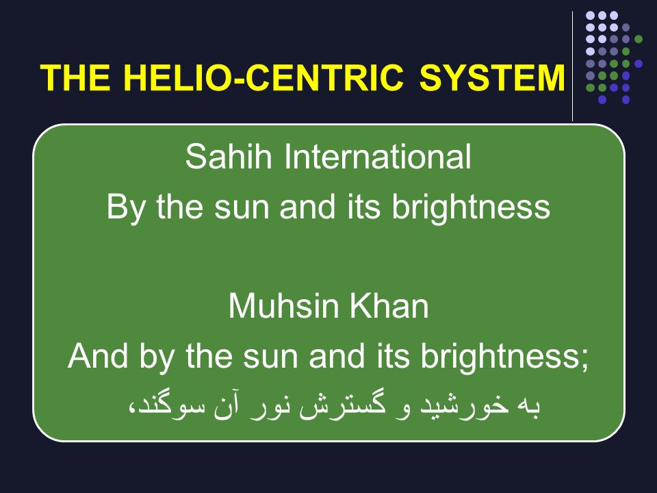 THE HELIO-CENTRIC SYSTEM Sahih International By the sun and its brightness Muhsin Khan And by the sun and its brightness; به خورشید و گسترش نور آن سوگ