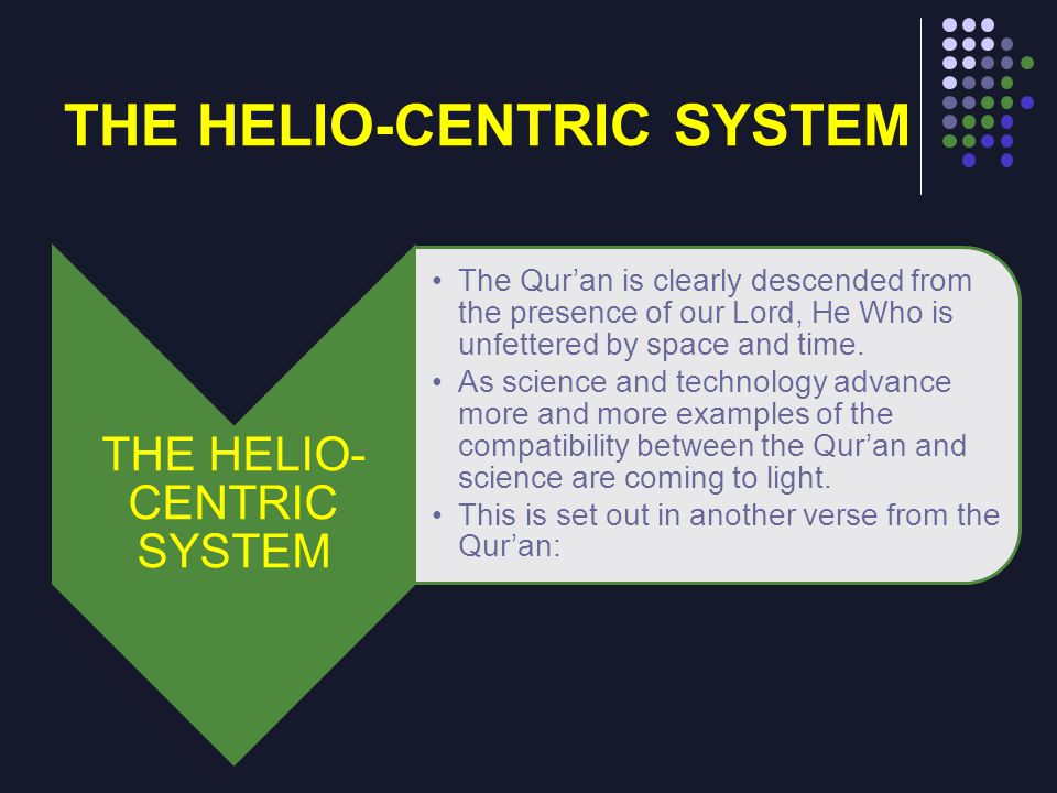 THE HELIO-CENTRIC SYSTEM The Quran is clearly descended from the presence of our Lord, He Who is unfettered by space and time. As science and technolo