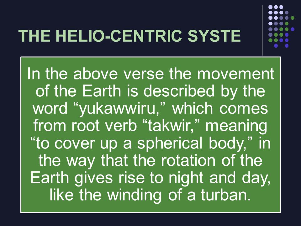 THE HELIO-CENTRIC SYSTE In the above verse the movement of the Earth is described by the word yukawwiru, which comes from root verb takwir, meaning to