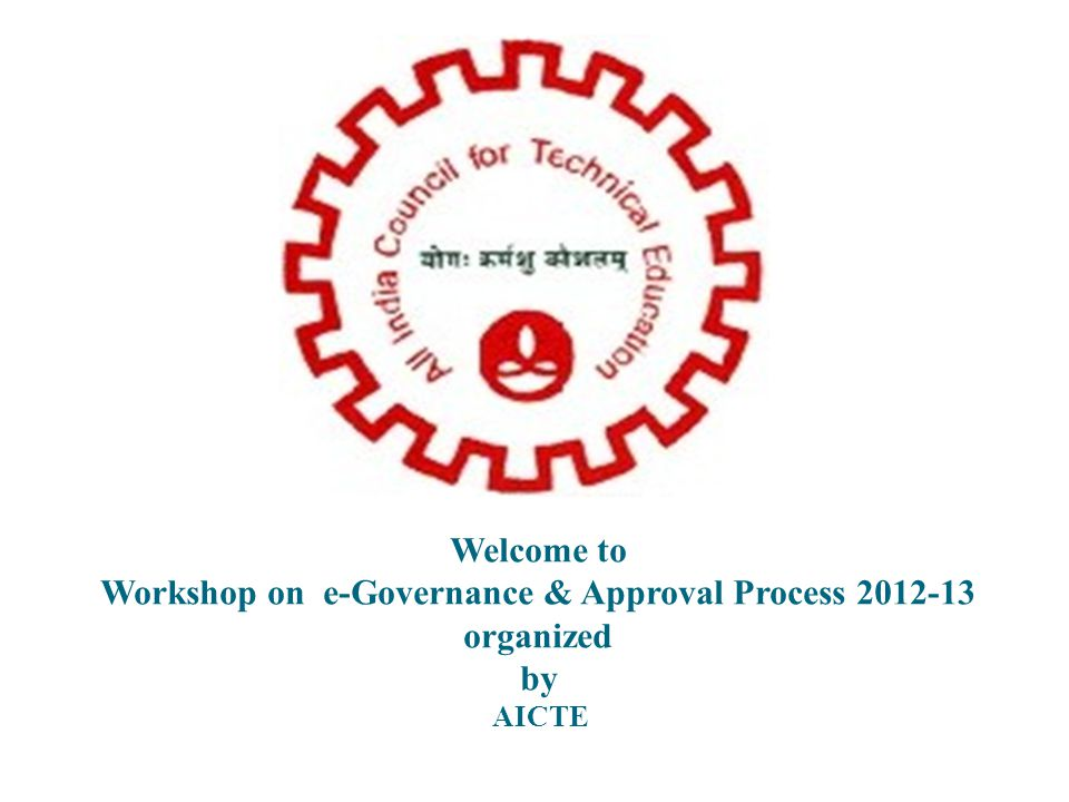 Welcome to Workshop on e-Governance & Approval Process 2012-13 organized by AICTE