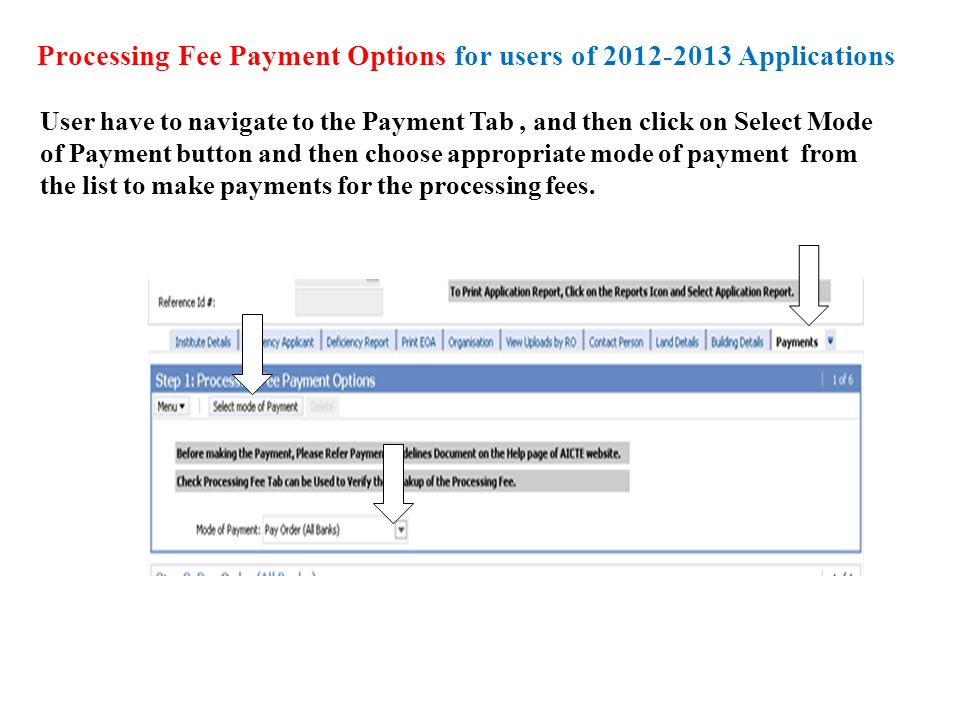 Processing Fee Payment Options for users of 2012-2013 Applications User have to navigate to the Payment Tab, and then click on Select Mode of Payment button and then choose appropriate mode of payment from the list to make payments for the processing fees.