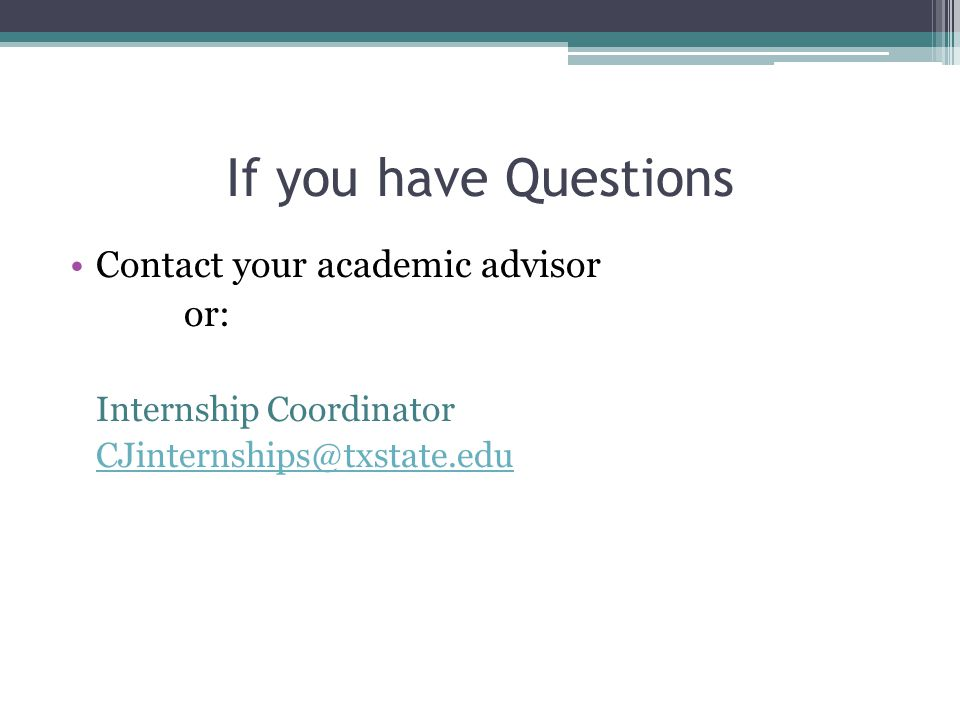 If you have Questions Contact your academic advisor or: Internship Coordinator CJinternships@txstate.edu