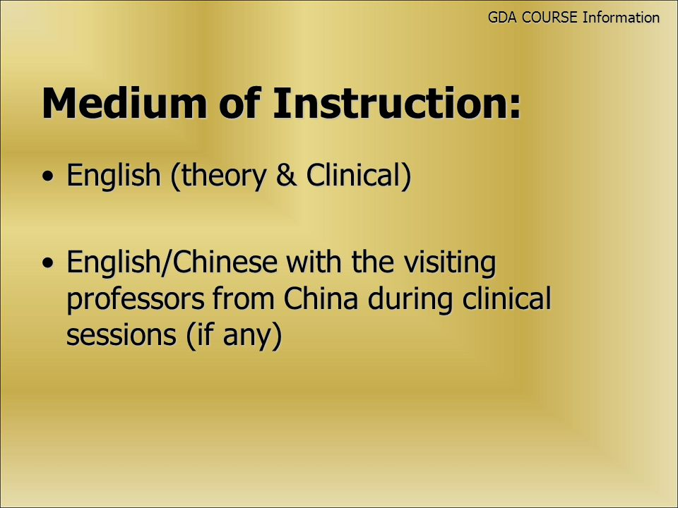 Medium of Instruction: English (theory & Clinical)English (theory & Clinical) English/Chinese with the visiting professors from China during clinical sessions (if any)English/Chinese with the visiting professors from China during clinical sessions (if any) GDA COURSE Information