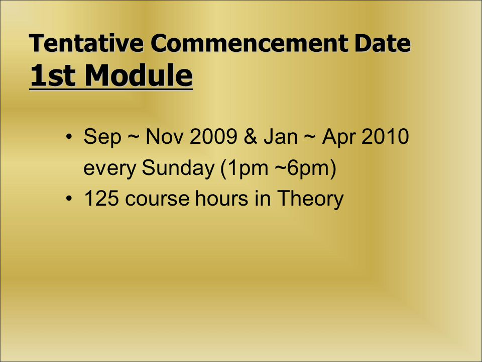 Tentative Commencement Date 1st Module Sep ~ Nov 2009 & Jan ~ Apr 2010 every Sunday (1pm ~6pm) 125 course hours in Theory