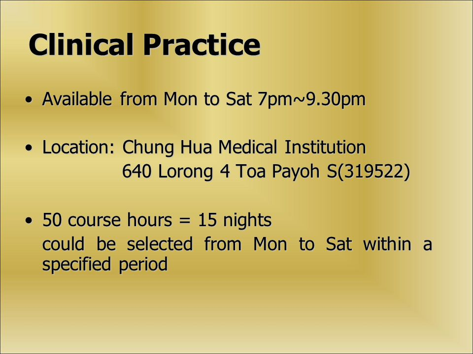 Clinical Practice Available from Mon to Sat 7pm~9.30pmAvailable from Mon to Sat 7pm~9.30pm Location: Chung Hua Medical InstitutionLocation: Chung Hua Medical Institution 640 Lorong 4 Toa Payoh S(319522) 640 Lorong 4 Toa Payoh S(319522) 50 course hours = 15 nights50 course hours = 15 nights could be selected from Mon to Sat within a specified period