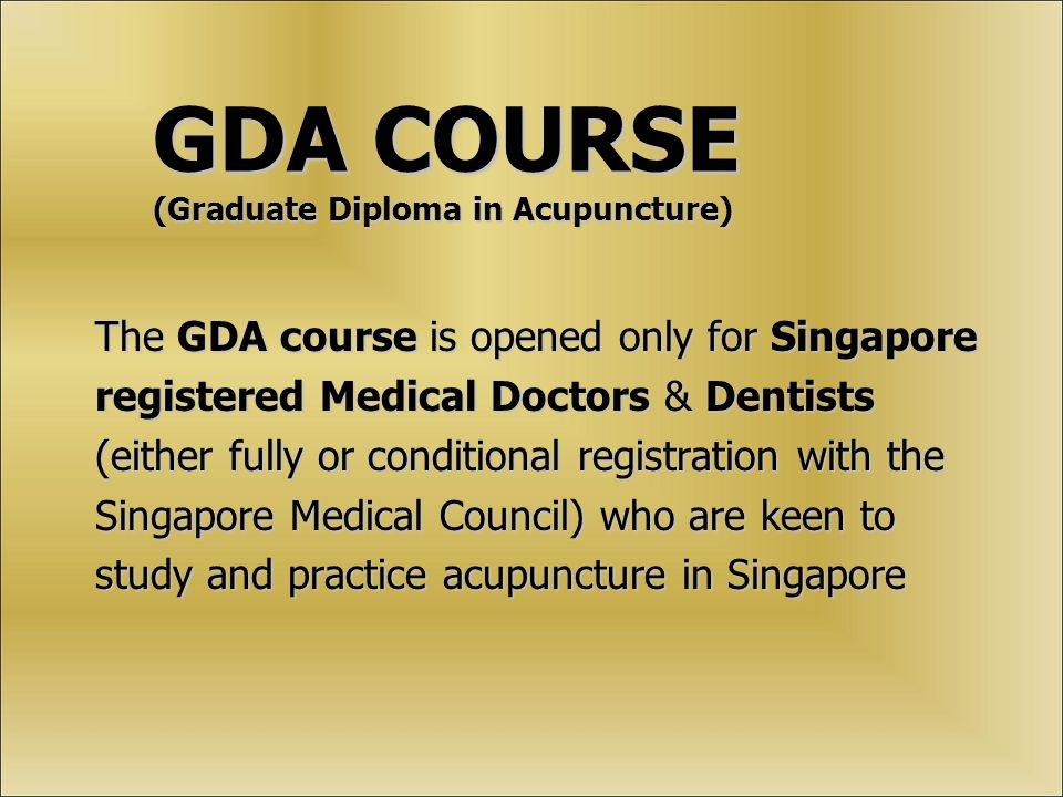GDA COURSE (Graduate Diploma in Acupuncture) The GDA course is opened only for Singapore registered Medical Doctors & Dentists (either fully or conditional registration with the Singapore Medical Council) who are keen to study and practice acupuncture in Singapore