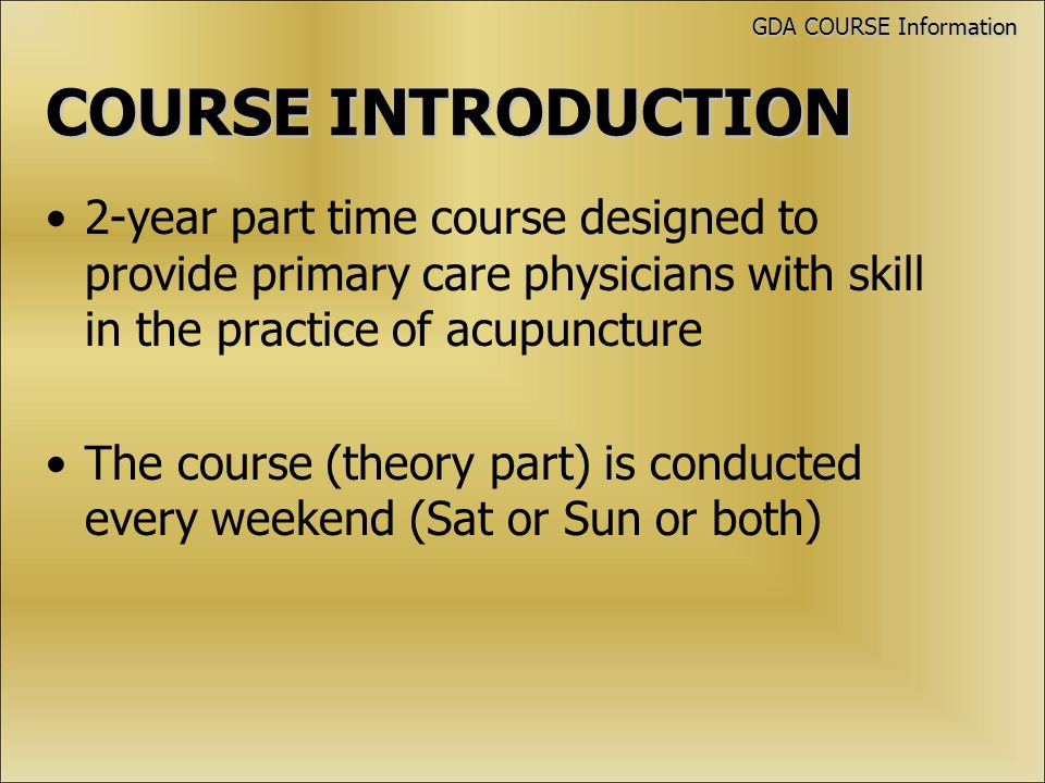 COURSEINTRODUCTION COURSE INTRODUCTION 2-year part time course designed to provide primary care physicians with skill in the practice of acupuncture The course (theory part) is conducted every weekend (Sat or Sun or both) GDA COURSE Information
