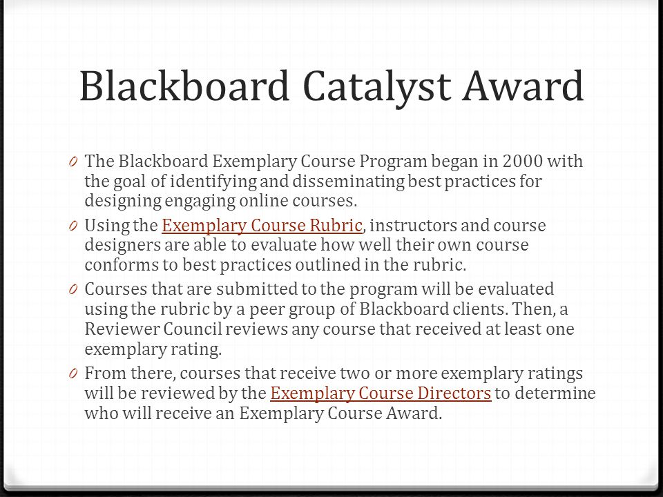 Blackboard Catalyst Award 0 The Blackboard Exemplary Course Program began in 2000 with the goal of identifying and disseminating best practices for de