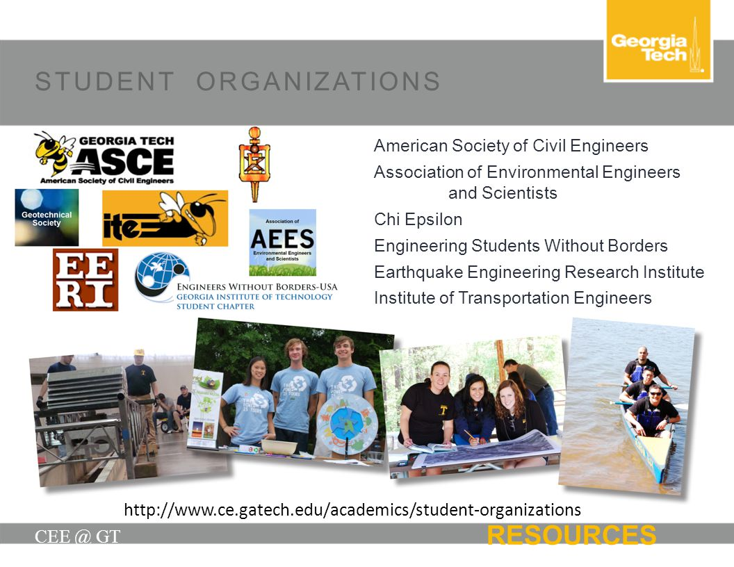 STUDENT ORGANIZATIONS CEE @ GT RESOURCES American Society of Civil Engineers Association of Environmental Engineers and Scientists Chi Epsilon Enginee